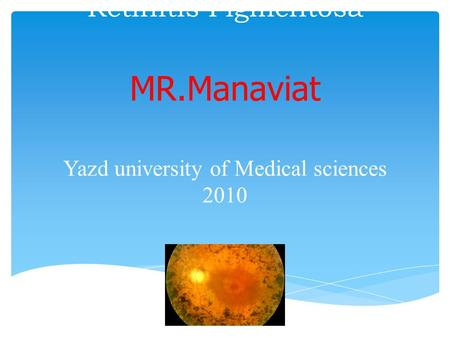Retinitis Pigmentosa MR.Manaviat Yazd university of Medical sciences 2010.