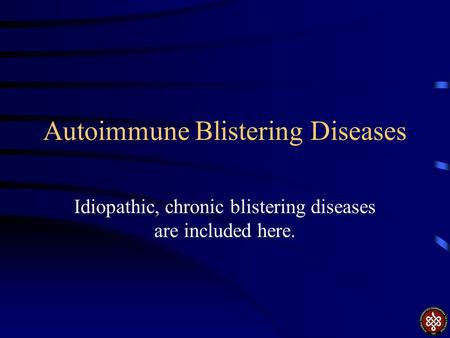 Autoimmune Blistering Diseases Idiopathic, chronic blistering diseases are included here.