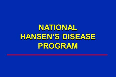 NATIONAL HANSEN'S DISEASE PROGRAM NATIONAL HANSEN'S DISEASE PROGRAM.