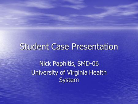 Student Case Presentation Nick Paphitis, SMD-06 University of Virginia Health System.
