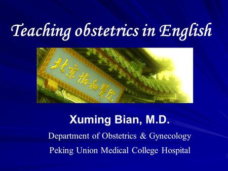 Teaching obstetrics in English Xuming Bian, M.D. Department of Obstetrics & Gynecology Peking Union Medical College Hospital.