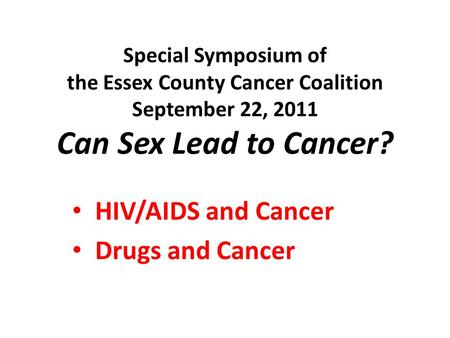 Special Symposium of the Essex County Cancer Coalition September 22, 2011 Can Sex Lead to Cancer? HIV/AIDS and Cancer Drugs and Cancer.