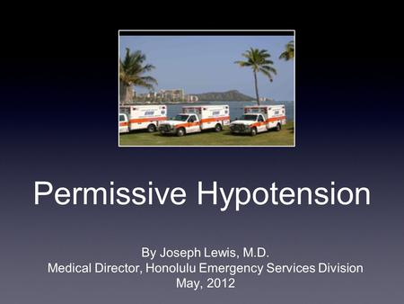 Permissive Hypotension By Joseph Lewis, M.D. Medical Director, Honolulu Emergency Services Division May, 2012.