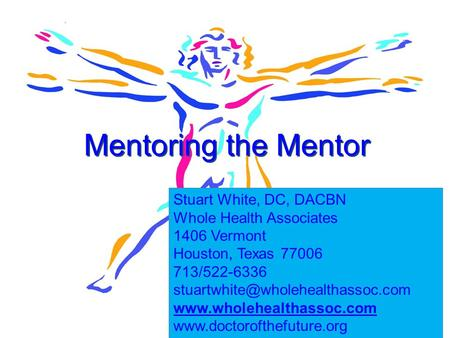 1 Mentoring the Mentor Stuart White, DC, DACBN Whole Health Associates 1406 Vermont Houston, Texas 77006 713/522-6336