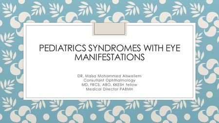 PEDIATRICS SYNDROMES WITH EYE MANIFESTATIONS DR. Maisa Mohammed Alsweilem Consultant Ophthalmology MD, FRCS, ABO, KKESH fellow Medical Director PABMH.
