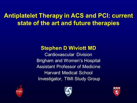 Antiplatelet Therapy in ACS and PCI: current state of the art and future therapies Stephen D Wiviott MD Cardiovascular Division Brigham and Women's Hospital.