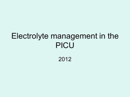 Electrolyte management in the PICU 2012. Goals To discuss the pathophysiology of electrolyte disturbances To review the acute management of electrolyte.