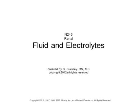 Copyright © 2010, 2007, 2004, 2000, Mosby, Inc., an affiliate of Elsevier Inc. All Rights Reserved. N246 Renal Fluid and Electrolytes created by S. Buckley,