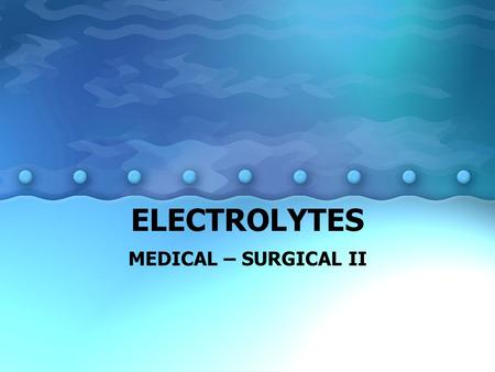 ELECTROLYTES MEDICAL – SURGICAL II. ELECTROLYTES Na + : most abundant electrolyte in the body K + : essential for normal membrane excitability for nerve.