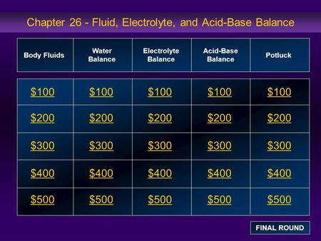 Chapter 26 - Fluid, Electrolyte, and Acid-Base Balance $100 $200 $300 $400 $500 $100$100$100 $200 $300 $400 $500 Body Fluids Water Balance Electrolyte.