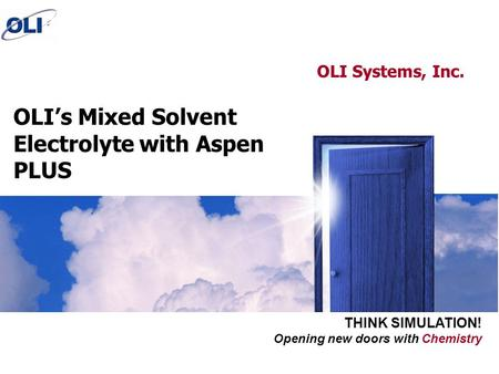 Opening new doors with Chemistry THINK SIMULATION! OLI's Mixed Solvent Electrolyte with Aspen PLUS OLI Systems, Inc.
