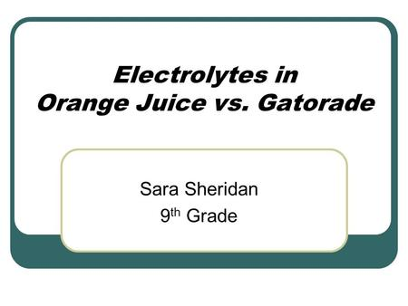 Electrolytes in Orange Juice vs. Gatorade Sara Sheridan 9 th Grade.
