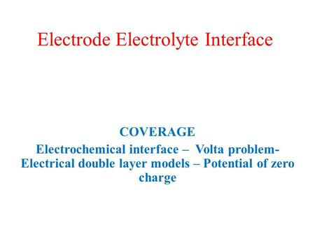 Electrode Electrolyte Interface COVERAGE Electrochemical interface – Volta problem- Electrical double layer models – Potential of zero charge.