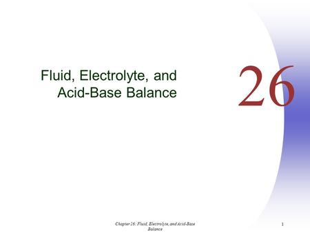 Chapter 26: Fluid, Electrolyte, and Acid-Base Balance 1 26 Fluid, Electrolyte, and Acid-Base Balance.