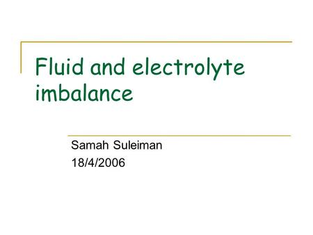 Fluid and electrolyte imbalance Samah Suleiman 18/4/2006.