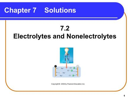 1 7.2 Electrolytes and Nonelectrolytes Chapter 7 Solutions Copyright © 2009 by Pearson Education, Inc.