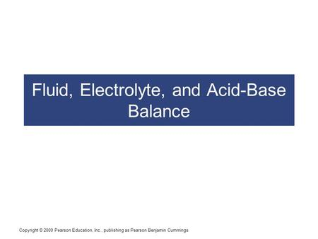 Copyright © 2009 Pearson Education, Inc., publishing as Pearson Benjamin Cummings Fluid, Electrolyte, and Acid-Base Balance.