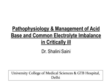 Pathophysiology & Management of Acid Base and Common Electrolyte Imbalance in Critically ill Dr. Shalini Saini University College of Medical Sciences &
