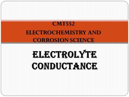 CMT552 ELECTROCHEMISTRY AND CORROSION SCIENCE ELECTROLYTE CONDUCTANCE.