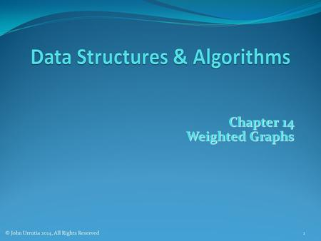 Chapter 14 Weighted Graphs © John Urrutia 2014, All Rights Reserved1.