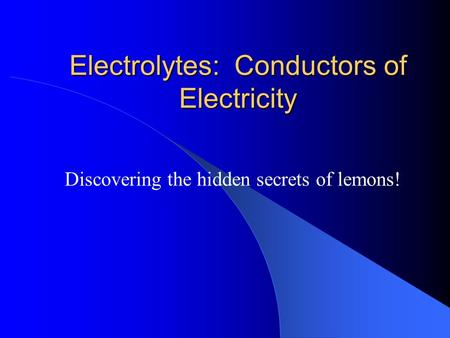 Electrolytes: Conductors of Electricity Discovering the hidden secrets of lemons!