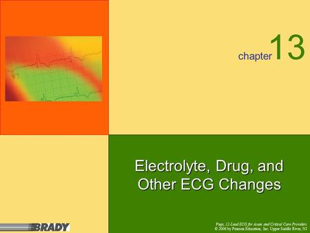 Chapter Page, 12-Lead ECG for Acute and Critical Care Providers © 2006 by Pearson Education, Inc. Upper Saddle River, NJ Electrolyte, Drug, and Other ECG.