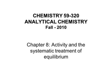 CHEMISTRY 59-320 ANALYTICAL CHEMISTRY Fall - 2010 Chapter 8: Activity and the systematic treatment of equilibrium.