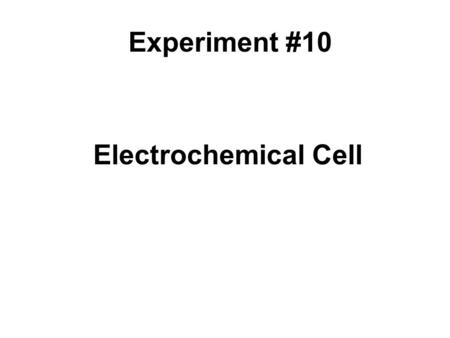 Electrochemical Cell Experiment #10. What are the goals of this experiment? To build a Cu-Zn galvanic cell. To study the effect of changing concentration.
