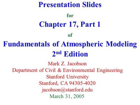 Presentation Slides for Chapter 17, Part 1 of Fundamentals of Atmospheric Modeling 2 nd Edition Mark Z. Jacobson Department of Civil & Environmental Engineering.