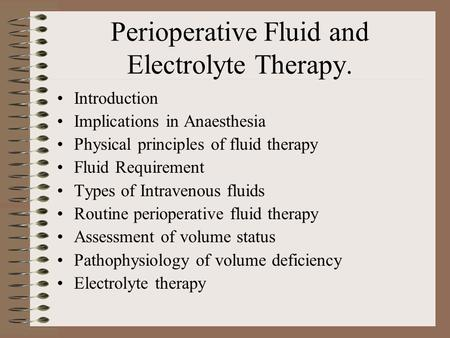 Perioperative Fluid and Electrolyte Therapy. Introduction Implications in Anaesthesia Physical principles of fluid therapy Fluid Requirement Types of Intravenous.