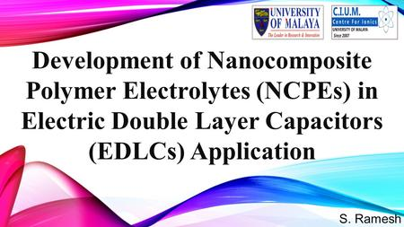 S. Ramesh Development of Nanocomposite Polymer Electrolytes (NCPEs) in Electric Double Layer Capacitors (EDLCs) Application 1.
