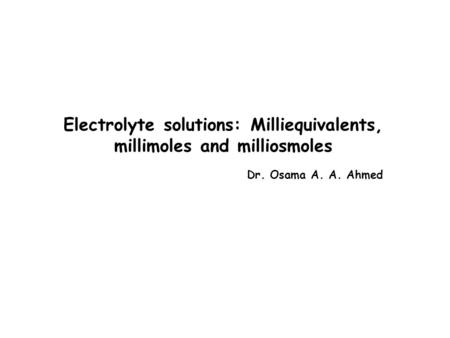 Electrolyte solutions: Milliequivalents, millimoles and milliosmoles Dr. Osama A. A. Ahmed.