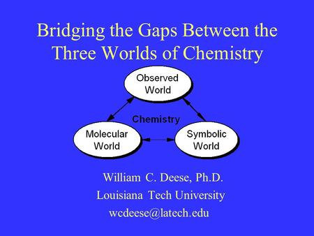 Bridging the Gaps Between the Three Worlds of Chemistry William C. Deese, Ph.D. Louisiana Tech University