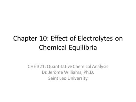 Chapter 10: Effect of Electrolytes on Chemical Equilibria CHE 321: Quantitative Chemical Analysis Dr. Jerome Williams, Ph.D. Saint Leo University.