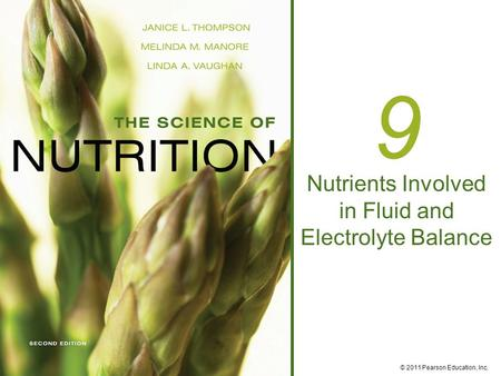© 2011 Pearson Education, Inc. 9 Nutrients Involved in Fluid and Electrolyte Balance.
