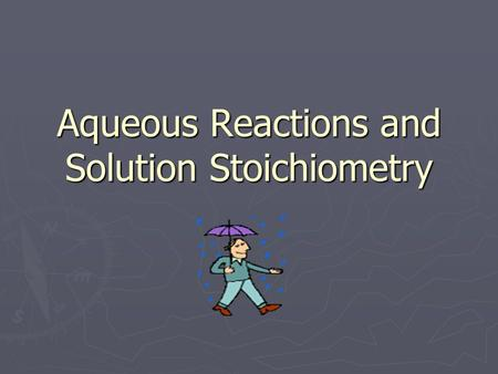 Aqueous Reactions and Solution Stoichiometry. ► Aqueous Solutions – a solution which water is the solvent ► Solution = Solute + Solvent ► Solute = smaller.