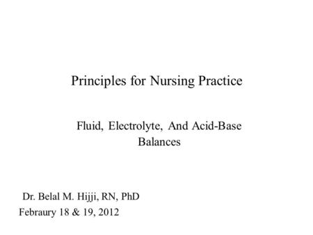 Principles for Nursing Practice Fluid, Electrolyte, And Acid-Base Balances Dr. Belal M. Hijji, RN, PhD Febraury 18 & 19, 2012.