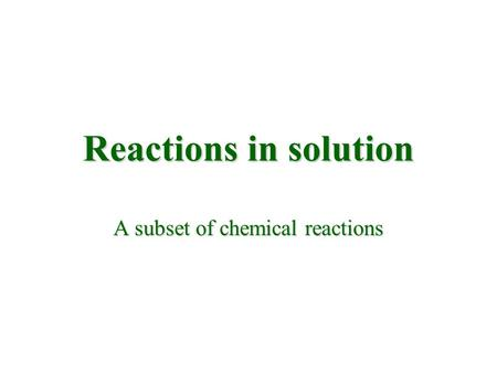 Reactions in solution A subset of chemical reactions.