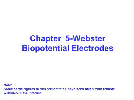 Chapter 5-Webster Biopotential Electrodes Note: Some of the figures in this presentation have been taken from reliable websites in the internet.