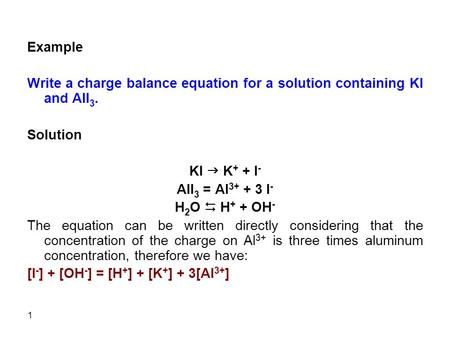 Example   Write a charge balance equation for a solution containing KI and AlI3. Solution KI g K+ + I- AlI3 = Al3+ + 3 I- H2O D H+ + OH- The equation can.