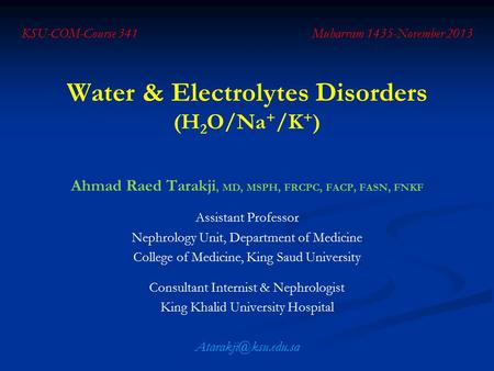 Water & Electrolytes Disorders (H 2 O/Na + /K + ) Ahmad Raed Tarakji, MD, MSPH, FRCPC, FACP, FASN, FNKF Assistant Professor Nephrology Unit, Department.
