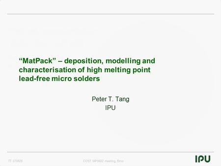 "TT 070828COST MP0602 meeting, Brno ""MatPack"" – deposition, modelling and characterisation of high melting point lead-free micro solders Peter T. Tang IPU."