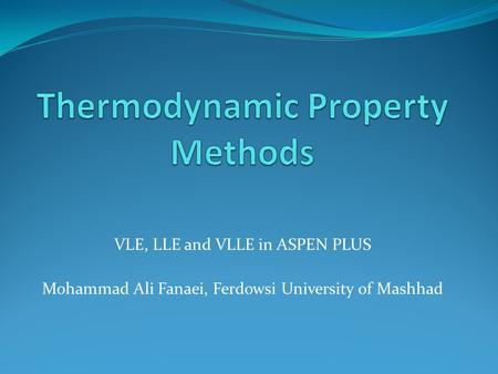 VLE, LLE and VLLE in ASPEN PLUS Mohammad Ali Fanaei, Ferdowsi University of Mashhad.