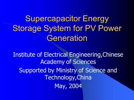 Supercapacitor Energy Storage System for PV Power Generation Institute of Electrical Engineering,Chinese Academy of Sciences Supported by Ministry of Science.