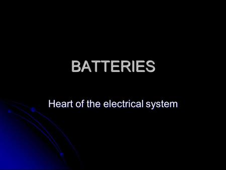 BATTERIES Heart of the electrical system. Functions Supply energy to electrical systems when the vehicle is not running Operating cranking system Store.