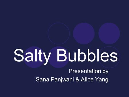 Salty Bubbles Presentation by Sana Panjwani & Alice Yang.
