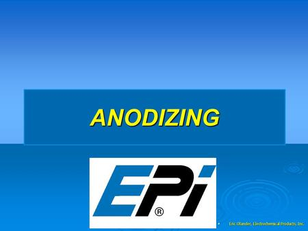 ANODIZING Eric Olander, Electrochemical Products, Inc. Eric Olander, Electrochemical Products, Inc.