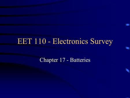 EET 110 - Electronics Survey Chapter 17 - Batteries.