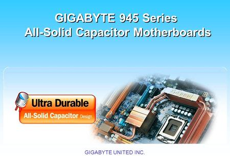 GIGABYTE UNITED INC. 技嘉 945 系列全固態電容主機板 GIGABYTE 945 Series All-Solid Capacitor Motherboards GIGABYTE 945 Series All-Solid Capacitor Motherboards.