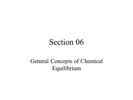 Section 06 General Concepts of Chemical Equilibrium.